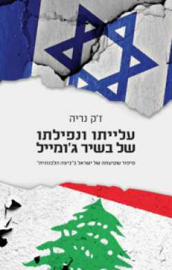 The Rise and Fall of Bachir Gemayel: The Story of Israel and the Lebanon Quagmire, 1982