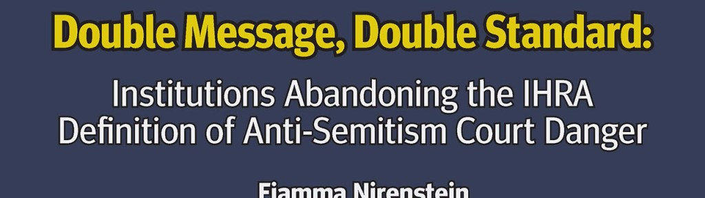 Double Message, Double Standard: Institutions Abandoning the IHRA Definition of Anti‑Semitism Court Danger