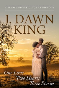 J. Dawn King, Jane Austen variation, Jane Austen fan fiction, Pride and Prejudice anthology, Pride and Prejudice variation, historical fiction, One Love Two Hearts Three Stories, fiction, novel