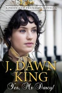 Yes Mr. Darcy, Jane Austen variation, Jane Austen fan fiction, Jane Austen, Pride and Prejudice, J. Dawn King, novella, historical fiction