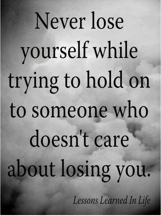 Never lose yourself while trying to hold on to someone who doesn't care about loosing you.