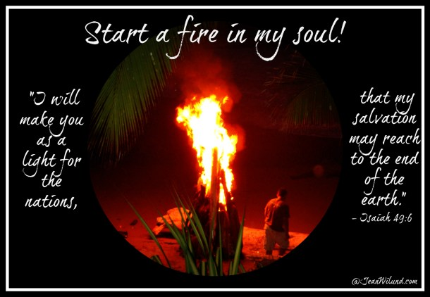 """Start a fire in my soul! (Isaiah 49:6 -- I will make you a light for the nations!"""")"""
