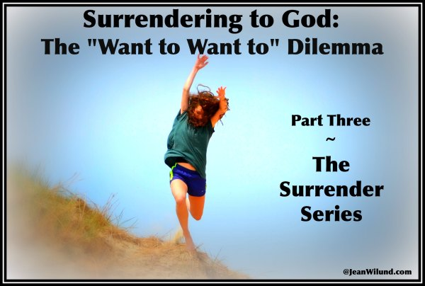 """Surrender to God: """"The Want to Want to"""" Dilemma  (Part 3 in Surrender Series via www.JeanWilund.com)"""