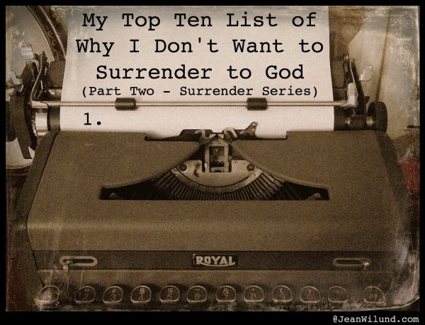 Click to read post: My Top Ten List of Why I Don't Want to Surrender to God (Part Two -- Surrender Series)
