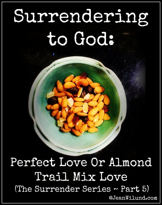 Click to view: Surrendering to God ~ The Choice is Ours: Perfect Love or Almond Trail Mix Love (The Surrender Series, Part 5)