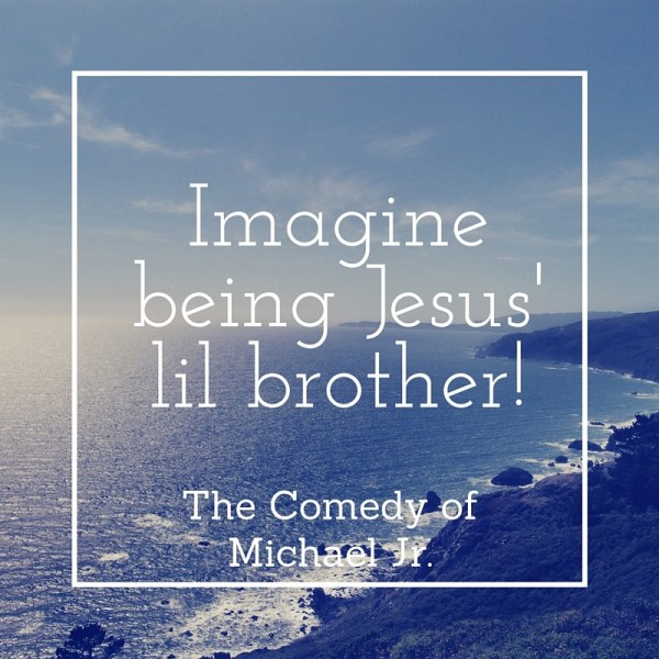 Click to view the hilarious comedy of Michael Jr. as he imagines being Jesus' lil brother via www.JeanWilund.com