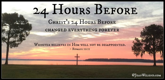"""24 Hours Before. Christ's """"24 Hours Before"""" changed everything forever. None of us know when our 24 Hours Before will be, but Christ did."""