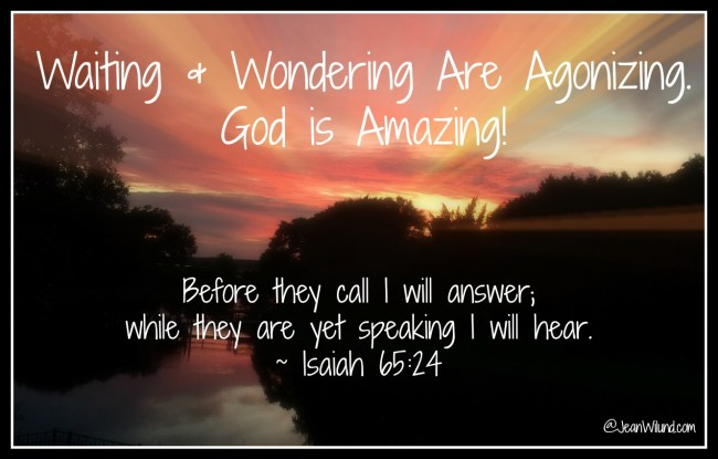 Waiting can be agonizing. Waiting and wondering can be torture. But God is absolutely amazing! He'll show up in ways and places you don't expect. (www.JeanWilund.com)