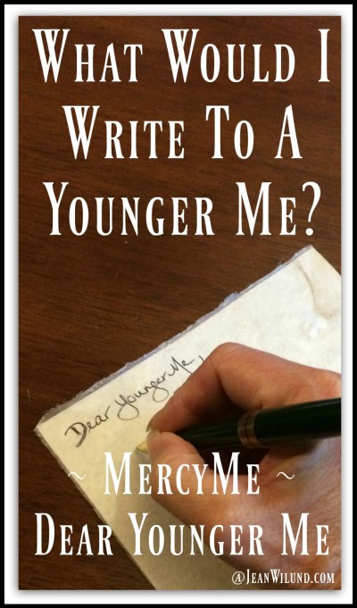 """Watch MercyMe's music video """"Dear Younger Me."""" It made me wonder. What would I write to a younger me? I made myself laugh and think. Enjoy! (www.JeanWilund.com)"""