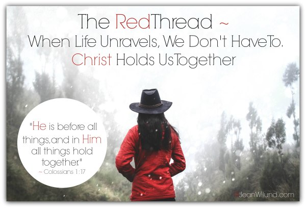 Watch & Read: The Red Thread: When Life Unravels, We Don't Have to. Christ Holds Us Together. (www.JeanWilund.com) Colossians 1:17