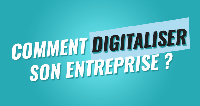 Comment digitaliser son entreprise ?