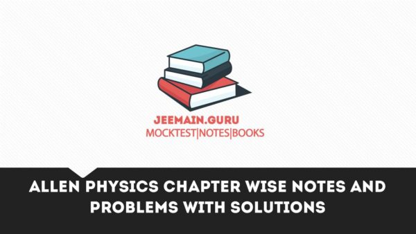 ALLEN PHYSICS CHAPTER WISE NOTES AND PROBLEMS WITH SOLUTIONS