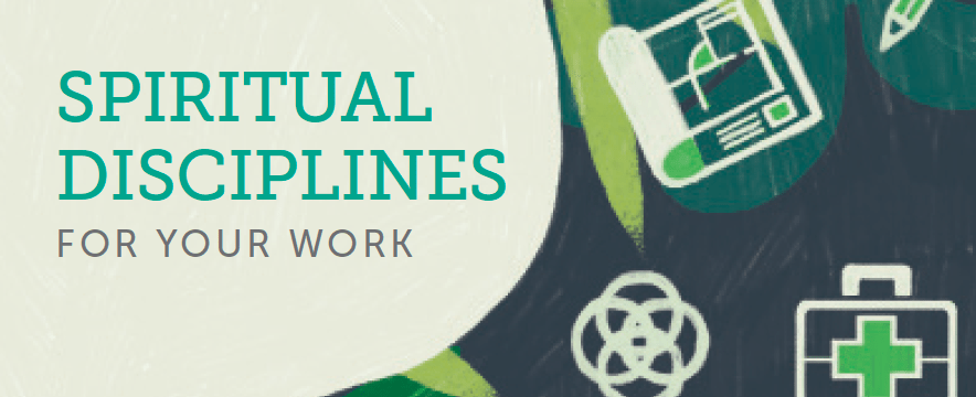 Spiritual Disciplines for Your Work: A Reflection Guide