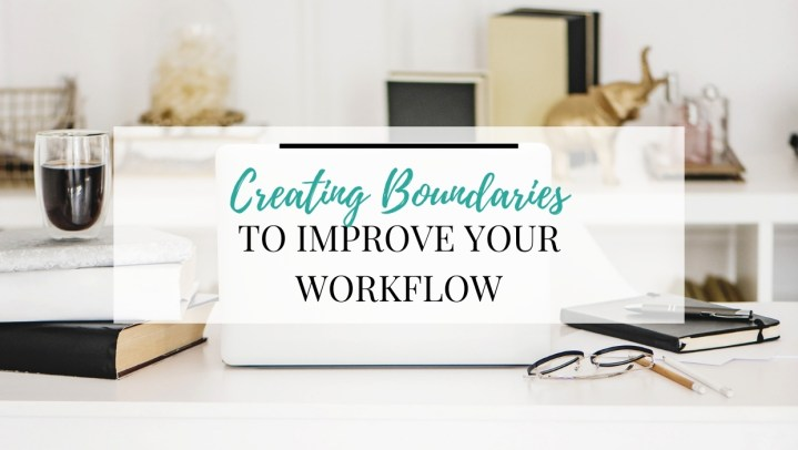 Creating Boundaries to Improve Your Workflow
