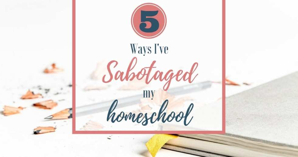 5 Ways I've Sabotaged My Homeschool