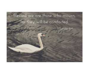 Blessed are are those who mourn, for they will be comforted.Matthew 5-4