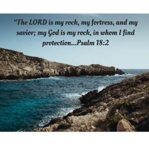 """""""The LORD is my rock, my fortress, and my savior; my God is my rock, in whom I find protection...Psalm 18-2"""