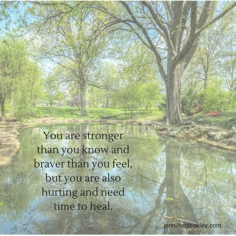 You are stronger than you know and braver than you feel, but you are also hurting and you need time to heal..jpg
