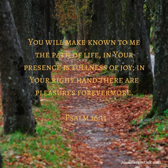 You will make known to me the path of life, in Your presence is fullness of joy; in Your right hand there are pleasures forevermore.-Psalm 16_11