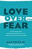 Love over Fear: Facing Monsters, Befriending Enemies, and Healing Our Polarized WorldPaperback– May 7, 2019  byDan White Jr.(Author),Debra Hirsch(Foreword
