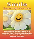 Smile: Happiness Is Right Under Your Nose!: How the Power of Your Smile Connects You to Happiness, Love, Longevity and Much More 1st Edition  by Mary Anne Puleio Ph.D.  (Author)