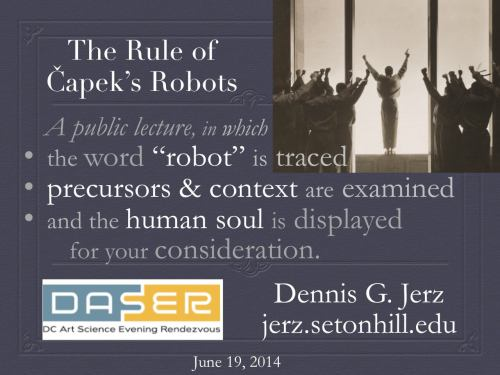"The Rule of Capek's Robots: A public lecture, in which the word ""robot"" is traced, precursors & context are examined, and the human soul is displayed for your consideration. DC Art  Science Evening Rendezvous, June 19 2014"