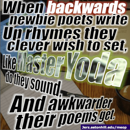 When backwards newbie poets write Up rhymes they clever wish to set, Like master Yoda do they sound And awkwarder their poems get.