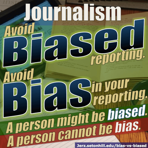 Avoid biased reporting. Avoid bias in your reporting. A person might be biased. A person cannot be bias.