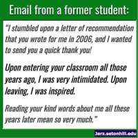 "Email from a student: ""I stumbled upon a letter of recommendation that you wrote for me in 2006, and I wanted to send you a quick thank you! Upon entering your classroom all those years ago, I was very intimidated. Upon leaving, I was inspired. Reading your kind words about me all these years later mean so very much."""