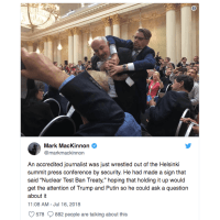 "Journalist Sam Husseini, who had been holding a sign that said ""Nuclear Weapon Ban Treaty,"" was forcibly removed before the Trump/Putin press conference in Helsinki."