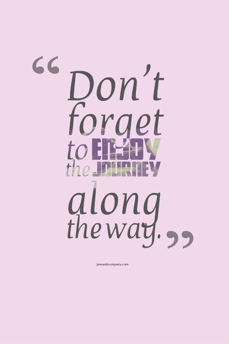 Weekend Words Of Wisdom Dont Forget To Enjoy The Journey Along The