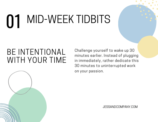 BE intentional with your time. Challenge yourself to wake up 30 minutes earlier. Instead of plugging in immediately, rather dedicate this 30 minutes to uninterrupted work on your passion.