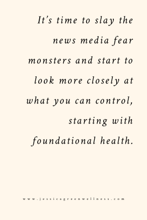 It's time to slay the news media fear monsters and start to look more closely at what you can control, starting with foundational health.