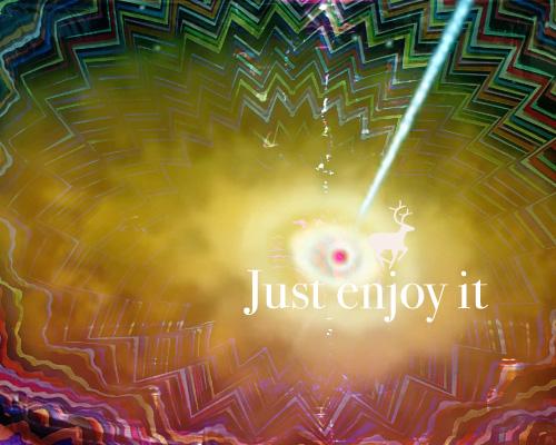 Just enjoy it!