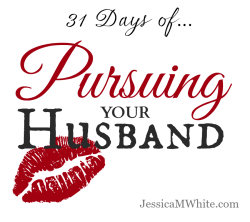 31 Days of Pursuing Your Husband @JessicaMWhite.com