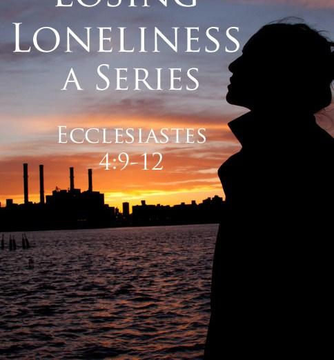 Losing Loneliness a Series Ecclesiastes 4 @JessicaMWhite