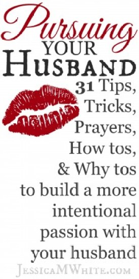Pursuing your Husband 31 Days of Tips, Tricks, Prayers, How Tos, & Why Tos to Build a More Intentional Passion with Your Husband @JessicaMWhite.com