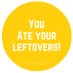 You ate your leftovers!