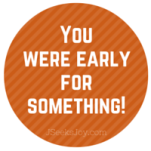 You were early for something!