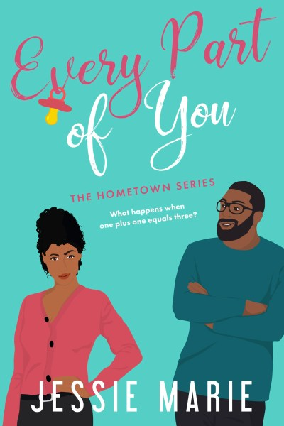 """Book cover for EVERY PART OF YOU by me, Jessie Marie. There are two Black people on the cover - a woman and a man. The woman is on the left, and has her curly black hair in a messy high bun. She is wearing a coral-colored sweater with black buttons, and a black pair of pants with a belt with a silver buckle. She has her hand on her hip and is looking straight forward. The man is on the right side of the book cover. He has a beard and glasses, and has his arms crossed. He has on a dark turquoise sweater and black pants. He is looking at the woman and smirking. The title of the book is at the top, and below it says, """"Hometown series."""" Below that, it says, """"What happens when one plus one equals three?"""" My name is at the bottom of the cover."""