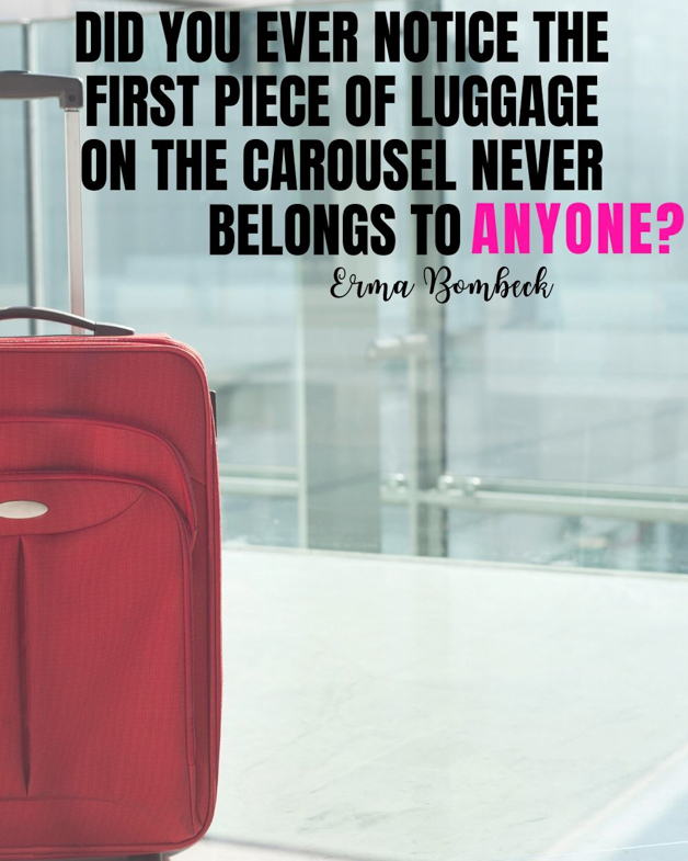 "Pinterest pin that that says ""did you ever notice the first piece of luggage on the carousel never belongs to anyone?"" Funny travel quote from Erma Bombeck."