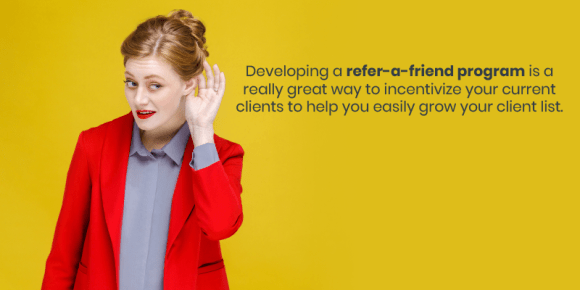 Developing a refer-a-friend program is a really great way to incentivize your current clients to help you easily grow your client list.