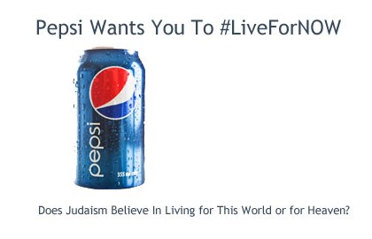 Pepsi Wants You To #LiveForNow: Does Judaism Believe in Living For This World Or For Heaven?