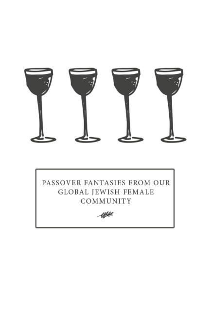 Passover Fantasies From Our Global Jewish Female Community
