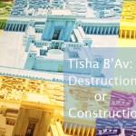 Tisha B'Av: Destruction or Construction?