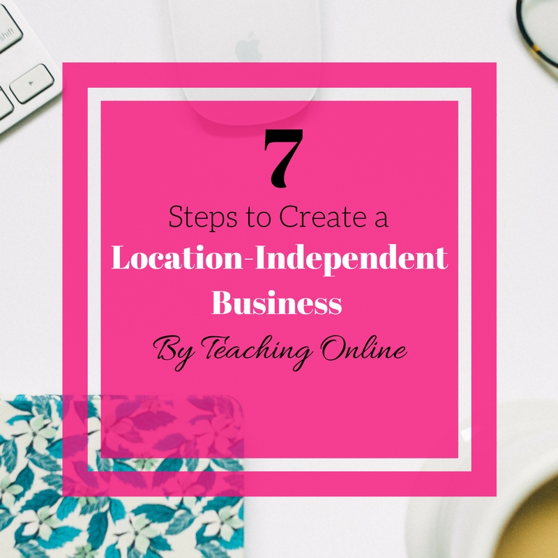 7 Steps to Create a Location-Independent Business By Teaching Online
