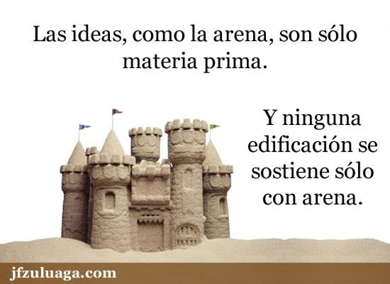 Las ideas, como la arena, son sólo materia prima. Y ninguna edificación se sostiene sólo con arena.
