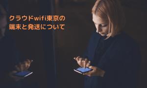 クラウドwifi東京の端末と発送について