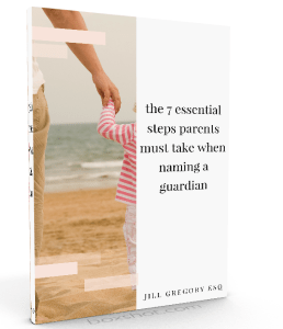 the 7 essential steps a parent should take when naming a guardian by Jill Gregory Esq book cover