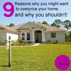 Thinking About Overpricing Your Home? 9 Reasons Why You Shouldn't Do It!